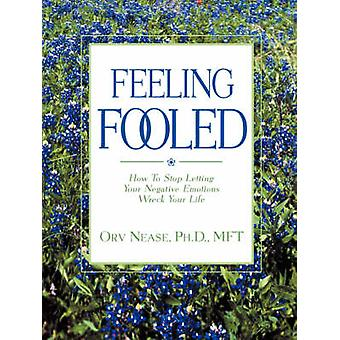 Feeling Fooled How to Stop Letting Your Negative Emotions Wreck Your Life by Nease & Orv