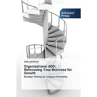 Organizational ADD Refocusing Your Business for Growth by Jacobson Jody
