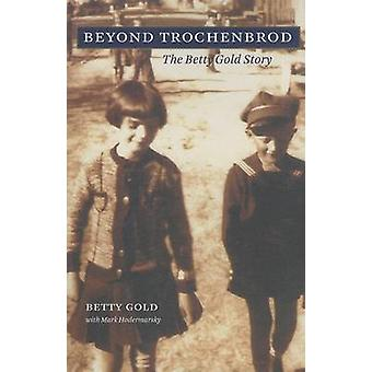 Beyond Trochenbrod - The Betty Gold Story by Betty Gold - Mark Hoderma