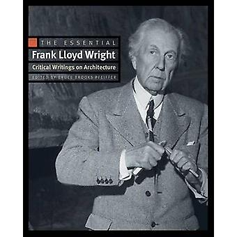 The Essential Frank Lloyd Wright - Critical Writings on Architecture b
