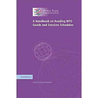 A Handbook on Reading WTO Goods and Services Schedules by WTO Secreta