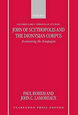 John of Scythopolis and the Dionysian Corpus Annotating the Areopagite by Rorem & Paul