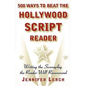 500 Ways to Beat the Hollywood Script Reader Writing the Screenplay the Reader Will Recommend by Lerch & Jennifer M.