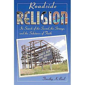 Roadside Religion In Search of the Sacred the Strange and the Substance of Faith by Beal & Timothy