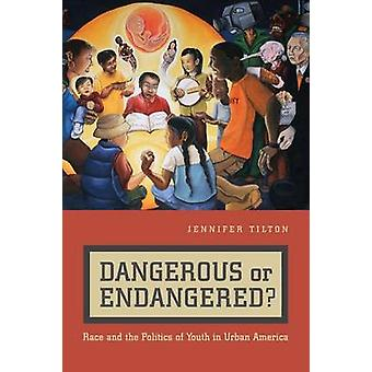 Dangerous or Endangered Race and the Politics of Youth in Urban America by Tilton & Jennifer