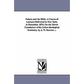 Nature and the Bible. A Course of Lectures Delivered in New York in December 1874 On the Morse Foundation of the Union theological Seminary. by J. W. Dawson ... by Dawson & John William & Sir