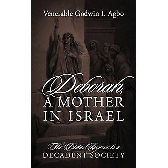 Deborah a Mother in Israel The Divine Response to a Decadent Society by Agbo & Venerable Godwin I.