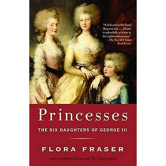Princesses - The Six Daughters of George III by Flora Fraser - 9781400