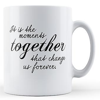 It Is The Moments Together Change Us Forever - Printed Mug