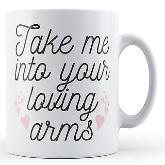 Ta mig in i dina kärleksfulla armar - tryckt mugg