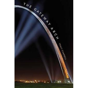 The Gateway Arch - A Biography by Tracy Campbell - 9780300169492 Book