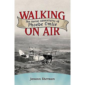 Walking on Air - The Aerial Adventures of Phoebe Omlie by Janann Sherm
