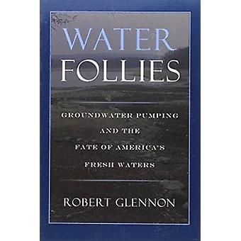 Water Follies - Groundwater Pumping and the Fate of America's Fresh Wa