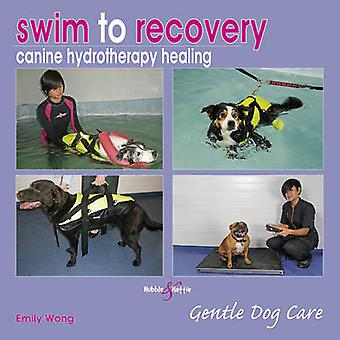 Swim to Recovery - Canine Hydrotherapy Healing by Emily Wong - 9781845