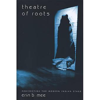 Theatre of Roots - Redirecting the Modern Indian Stage by Erin B. Mee