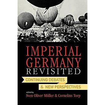 Imperial Germany Revisited Continuing Debates and New Perspectives by Muller & Sven Oliver