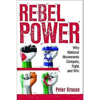 Rebel Power - Why National Movements Compete - Fight - and Win by Pete