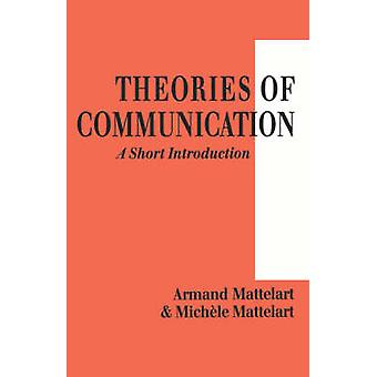 Theories of Communication A Short Introduction by Mattelart & Michele