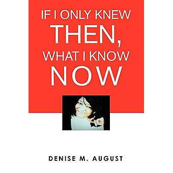 If I Only Knew Then What I Know Now by August & Denise M.