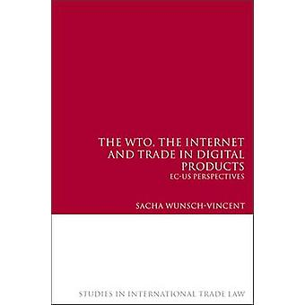 The Wto the Internet and Trade in Digital Products ECUs Perspectives by WunschVincent & Sacha