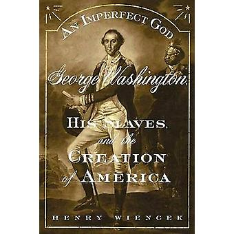 An Imperfect God - George Washington - His Slaves - and the Creation o