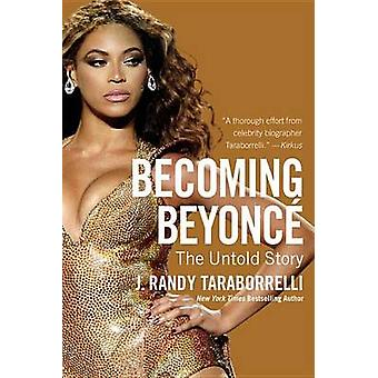 Becoming Beyonce - The Untold Story by J Randy Taraborrelli - 97814555
