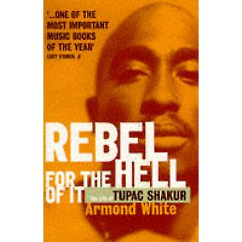 Rebel for the Hell of it - Life of Tupac Shakur by Armond White - 9780