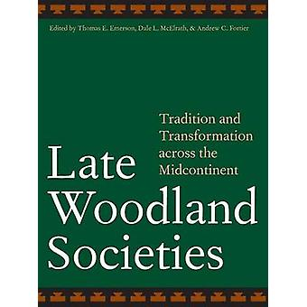 Late Woodland Societies Tradition and Transformation Across the Midcontinent by Emerson & Thomas E.
