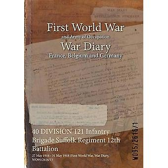 40 DIVISION 121 Infantry Brigade Suffolk Regiment 12th Battalion  27 May 1916  31 May 1918 First World War War Diary WO9526161 by WO9526161