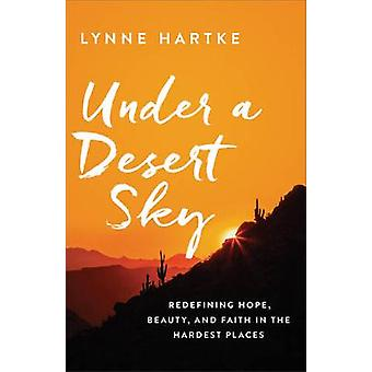 Under a Desert Sky - Redefining Hope - Beauty - and Faith in the Harde
