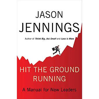 Hit the Ground Running - A Manual for New Leaders by Jason Jennings -