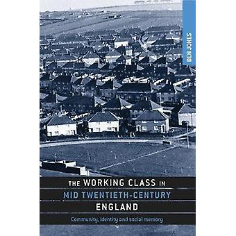 The Working Class in Mid TwentiethCentury England Community Identity and Social Memory by Jones & Ben