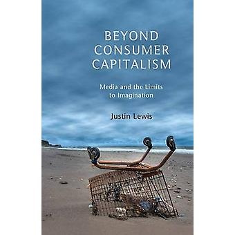 Beyond Consumer Capitalism - Media and the Limits to Imagination by Ju