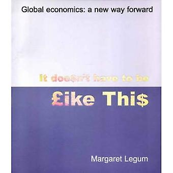 It Doesn't Have to be Like This: Global Economics - A New Way Forward