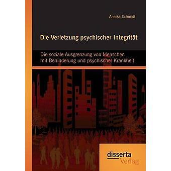 Die Verletzung psychischer Integritt Die soziale Ausgrenzung von Menschen mit Behinderung und psychischer Krankheit by Schmidt & Annika