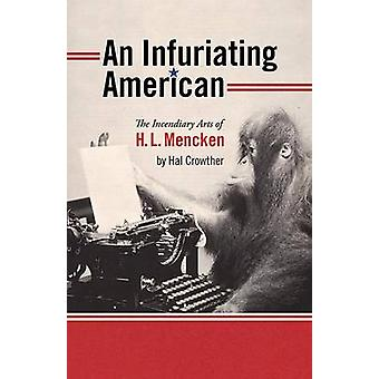 An Infuriating American - The Incendiary Arts of H.I. Mencken by Hal C