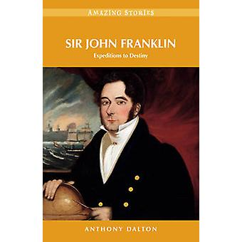 Sir John Franklin - Expeditions to Destiny by Anthony Dalton - 9781927