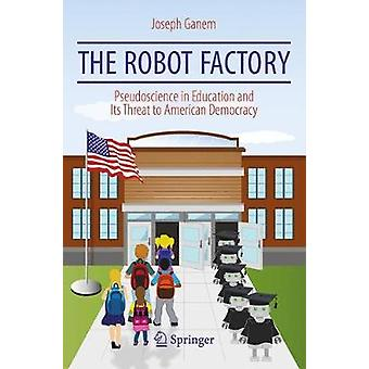 The Robot Factory - Pseudoscience in Education and Its Threat to Ameri