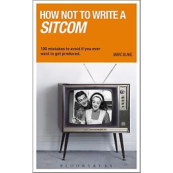 How Not to Write a Sitcom: 100 Mistakes to Avoid If You Ever Want to Get Produced (Writing Handbooks) (Paperback) by Blake Marc