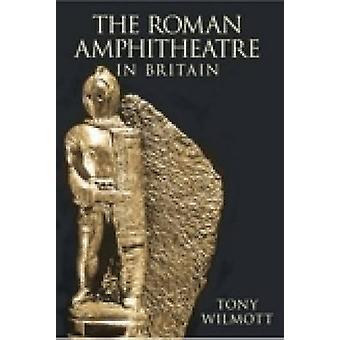 The Roman Amphitheatre in Britain by Tony Wilmott - 9780752441238 Book