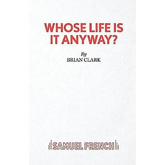 Whose Life Is It Anyway  A Play by Clark & Brian