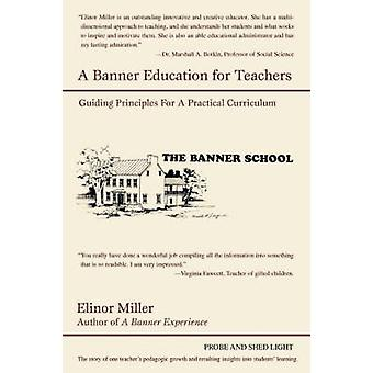 A Banner Education for Teachers Guiding Principles for a Practical Curriculum by Miller & Elinor