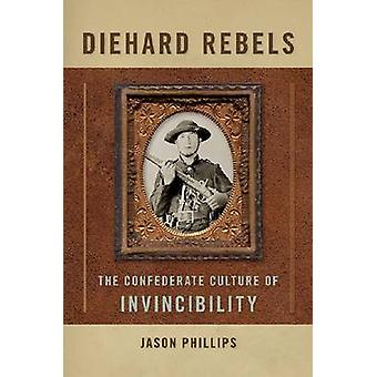 Diehard Rebels The Confederate Culture of Invincibility by Phillips & Jason