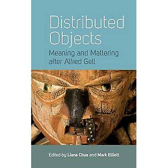 Distributed Objects Meaning and Mattering after Alfred Gell by Chua & Liana