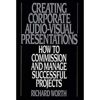Creating Corporate AudioVisual Presentations How to Commission and Manage Successful Projects by Worth & Richard