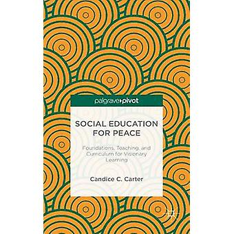 Social Education for Peace Foundations Teaching and Curriculum for Visionary Learning by Carter & Candice C.