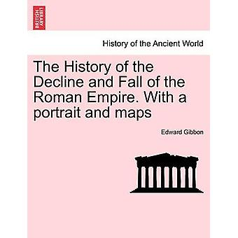 The History of the Decline and Fall of the Roman Empire. With a portrait and maps by Gibbon & Edward