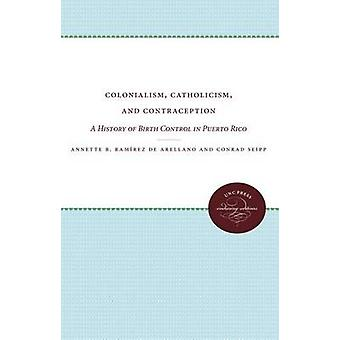 Colonialism Catholicism and Contraception A History of Birth Control in Puerto Rico by Ramirez De Arellano & Annette B.
