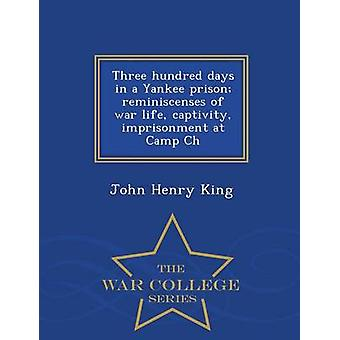 Three hundred days in a Yankee prison reminiscenses of war life captivity imprisonment at Camp Ch  War College Series by King & John Henry