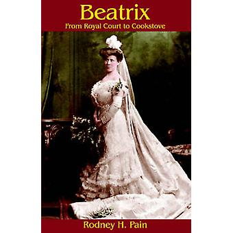 Beatrix From Royal Court to Cookstove by Pain & Rodney H.